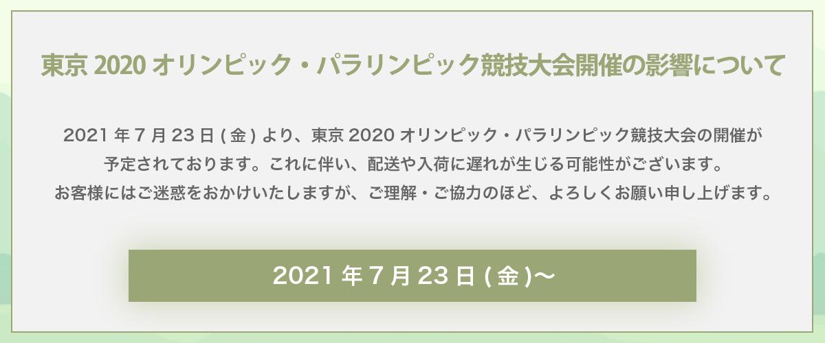 東京2020オリンピック・パラリンピック競技大会の開催が予定されております。 これに伴い、配送や入荷に遅れが生じる可能性がございます。